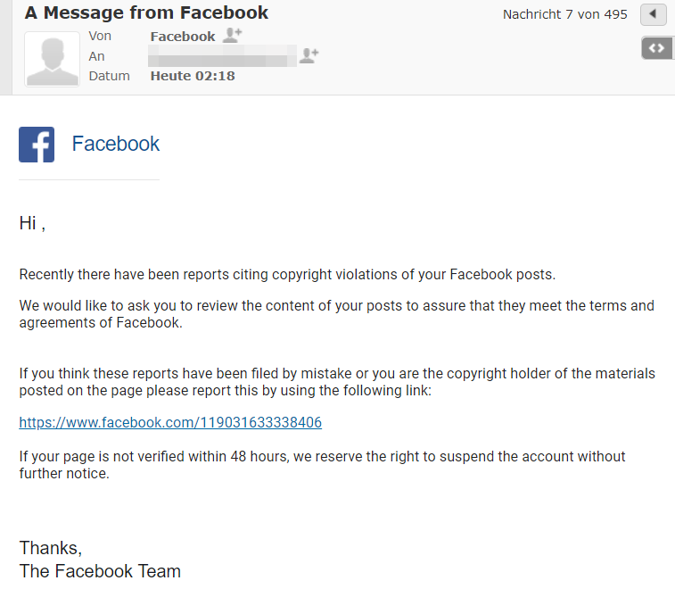 "Screenshot der E-Mail. Achtung! Diese stammte nicht von Facebook, sondern von Betrügern. Der Wortlaut der E-Mail lautet: ""Hi , Recently there have been reports citing copyright violations of your Facebook posts. We would like to ask you to review the content of your posts to assure that they meet the terms and agreements of Facebook. If you think these reports have been filed by mistake or you are the copyright holder of the materials posted on the page please report this by using the following link: https://www.facebook.com/119031633338406 If your page is not verified within 48 hours, we reserve the right to suspend the account without further notice. Thanks, The Facebook Team"""